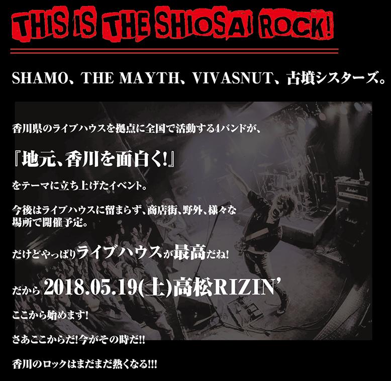 SHAMO、 THE MAYTH、 VIVASNUT、 古墳シスターズ。  香川県のライブハウスを拠点に全国で活動する4バンドが、  『地元、香川を面白く!』  をテーマに立ち上げたイベント。  今後はライブハウスに留まらず、商店街、野外、様々な 場所で開催予定。  だけどやっぱりライブハウスが最高だね!  だから 2018.05.19(土)高松RIZIN'  ここから始めます!  さあここからだ!今がその時だ!!  香川のロックはまだまだ熱くなる!!!